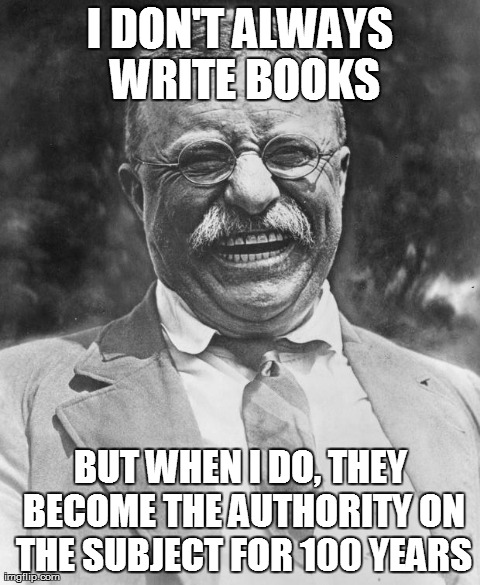 tr1meme the most interesting men in world history theodore roosevelt